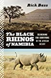 Bass, Rick: The Black Rhinos of Namibia: Searching for Survivors in the African Desert