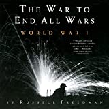 Freedman, Russell: The War to End All Wars: World War I