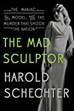 Schechter, Harold: The Mad Sculptor: The Maniac, the Model, and the Murder that Shook the Nation