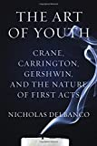 Delbanco, Nicholas: The Art of Youth: Crane, Carrington, Gershwin, and the Nature of First Acts
