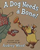 A Dog Needs a Bone! by Audrey Wood