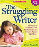 Angelillo, Janet: The Struggling Writer: Strategies to Help Kids Focus, Build Stamina, and Develop Writing Confidence