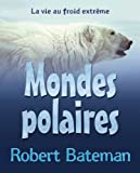 Bateman, Robert: Mondes Polaires: La Vie Au Froid Extreme (French Edition)