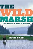 Bass, Rick: The Wild Marsh: Four Seasons at Home in Montana
