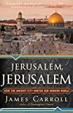 Carroll, James: Jerusalem, Jerusalem: How the Ancient City Ignited Our Modern World
