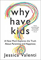 Why Have Kids?: A New Mom Explores the Truth…