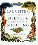 Keay, Kathy: Laughter, Silence and Shouting: An Anthology of Women's Prayers