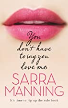 You Don't Have to Say You Love Me by Sarra…