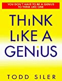 Siler, Todd: Think Like a Genius: Use Your Creativity in Ways That Will Enrich Your Life