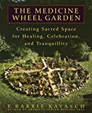 Kavasch, E. Barrie: The Medicine Wheel Garden: Creating Sacred Space for Healing, Celebration, and Tranquility