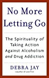 Jay, Debra: No More Letting Go: The Spirituality of Taking Action Against Alcoholism And Drug Addiction