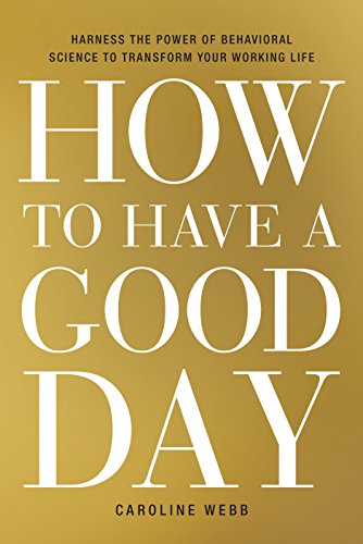 how-to-have-a-good-day-harness-the-power-of-behavioral-science-to-transform-your-working-life
