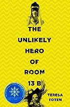 The Unlikely Hero of Room 13B by Teresa…