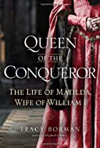 Queen of the Conqueror: The Life of Matilda,&hellip;