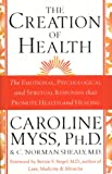 Myss, Caroline M.: The Creation of Health: The Emotional, Psychological, and Spiritual Responses That Promote Health and Healing
