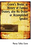 Cicero, Marcus Tullius: Cicero's Brutus or History of Famous Orators; also His Orator: or Accomplished Speaker