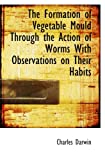Darwin, Charles: The Formation of Vegetable Mould Through the Action of Worms With Observations on Their Habits