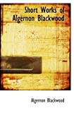 Blackwood, Algernon: Short Works of Algernon Blackwood