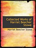 Stowe, Harriet Beecher: Collected Works of Harriet Beecher Stowe