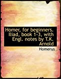Homerus: Homer, for beginners. Iliad, book 1-3, with Engl. notes by T.K. Arnold (Large Print Edition)