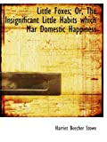 Stowe, Harriet Beecher: Little Foxes; Or, The Insignificant Little Habits which Mar Domestic Happiness