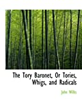 Wilks, John: The Tory Baronet, Or Tories, Whigs, and Radicals