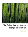 Jones, Harry: The Perfect Man; or, Jesus an Example of Godly Life