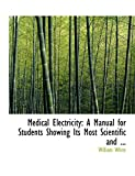 White, William: Medical Electricity: A Manual for Students Showing Its Most Scientific and ... (Large Print Edition) (Bibliobazaar Reproduction)