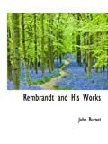 Burnet, John: Rembrandt and His Works