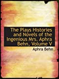 Behn, Aphra: The Plays Histories and Novels of the Ingenious Mrs. Aphra Behn, Volume V
