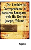 Napoleon: The Confidential Correspondence of Napoleon Bonaparte with His Brother Joseph, Volume I