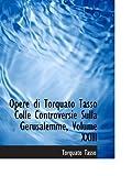 Tasso, Torquato: Opere di Torquato Tasso Colle Controversie Sulla Gerusalemme, Volume XXIII