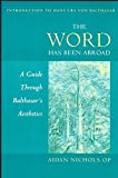 Nichols, Aidan: The Word Has Been Abroad: A Guide Through Balthasar's Aesthetics (Introduction to Hans Urs Von Balthasar)