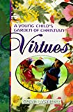 Lawrence, Susan: A Young Child's Garden of Christian Virtues: Imaginative Ways to Plant God's Word in Toddlers' Hearts