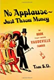 Trav S. D.: No Applause-Just Throw Money Or The Book That Made Vaudeville Famous: A high-Class, Refined Entertainment