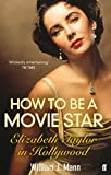 Mann, William J.: How to Be a Movie Star: Elizabeth Taylor in Hollywood, 1941-1981