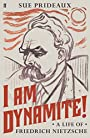 I Am Dynamite!: A Life of Friedrich Nietzsche - Sue Prideaux (author)