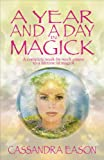 Eason, Cassandra: A Year and a Day in Magick: A Complete Week-By-Week Course to a Lifetime in Magick