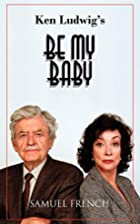 Be My Baby by Ken Ludwig