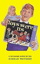 Toys Were Us: A History of Twentieth-Century…