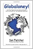 Fletcher, Ian: Globaloney!: How Free Trade Screws Up America's Economy,  Hurts the World's Poor, and Undermines Democracy*