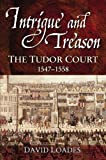 Loades, D. M.: Intrigue and Treason: The Tudor Court 1547-1558