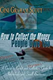 Scott, Gini Graham: How to Collect the Money People Owe You: A Complete Credit and Collection Guide for Individuals and Small Businesses