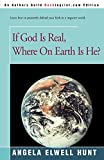 Hunt, Angela Elwell: If God is Real, Where on Earth is He?