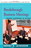 Levasseur, Robert: Breakthrough Business Meetings: Shared Leadership in Action