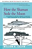 Calvin, William H.: How the Shaman Stole the Moon: In Search of Ancient Prophet-Scientists from Stonehenge to the Grand Canyon