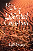 How To Be A Liberated Christian by Ruth…