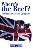 Cole, David: Where's the Beef?: The Mad Cow Disease Conspiracy