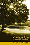 Shapiro, Alan: Nine-Iron John: A Tale About Men Who Play Golf