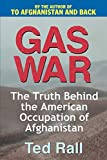 Rall, Ted: Gas War: The Truth Behind the American Occupation of Afghanistan